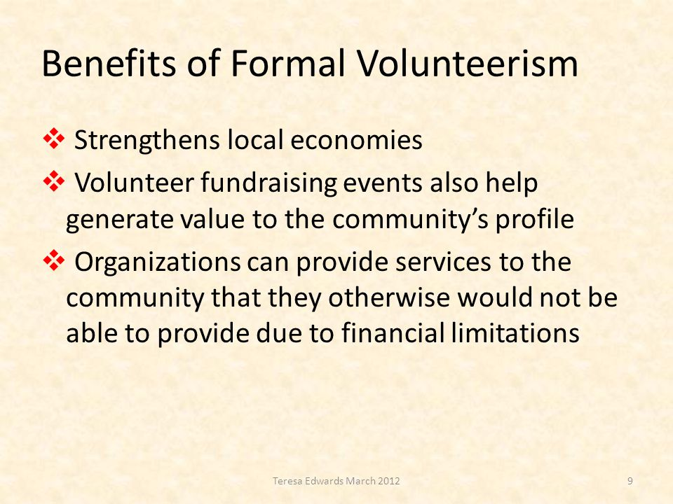 Benefits of Formal Volunteerism  Strengthens local economies  Volunteer fundraising events also help generate value to the community's profile  Organizations can provide services to the community that they otherwise would not be able to provide due to financial limitations 9Teresa Edwards March 2012
