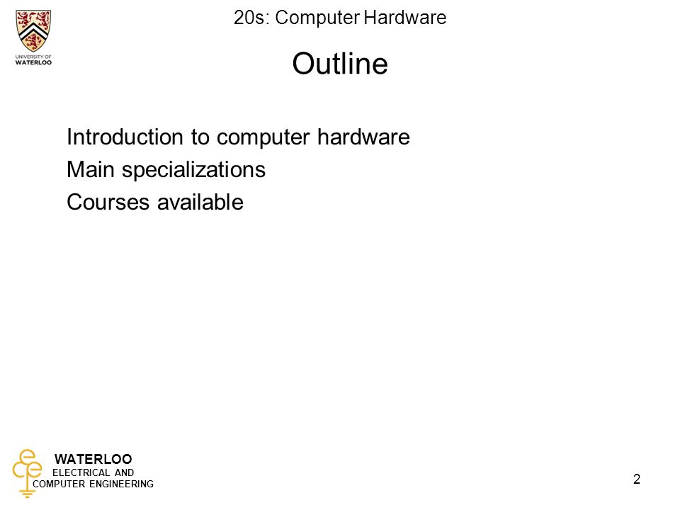 WATERLOO ELECTRICAL AND COMPUTER ENGINEERING 20s: Computer Hardware 2 Outline Introduction to computer hardware Main specializations Courses available