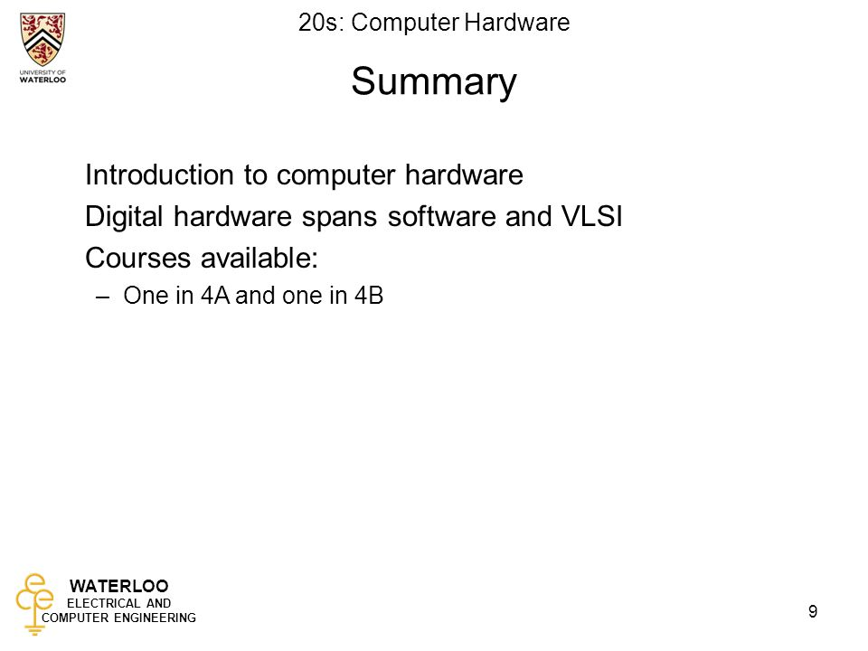WATERLOO ELECTRICAL AND COMPUTER ENGINEERING 20s: Computer Hardware 9 Summary Introduction to computer hardware Digital hardware spans software and VLSI Courses available: –One in 4A and one in 4B