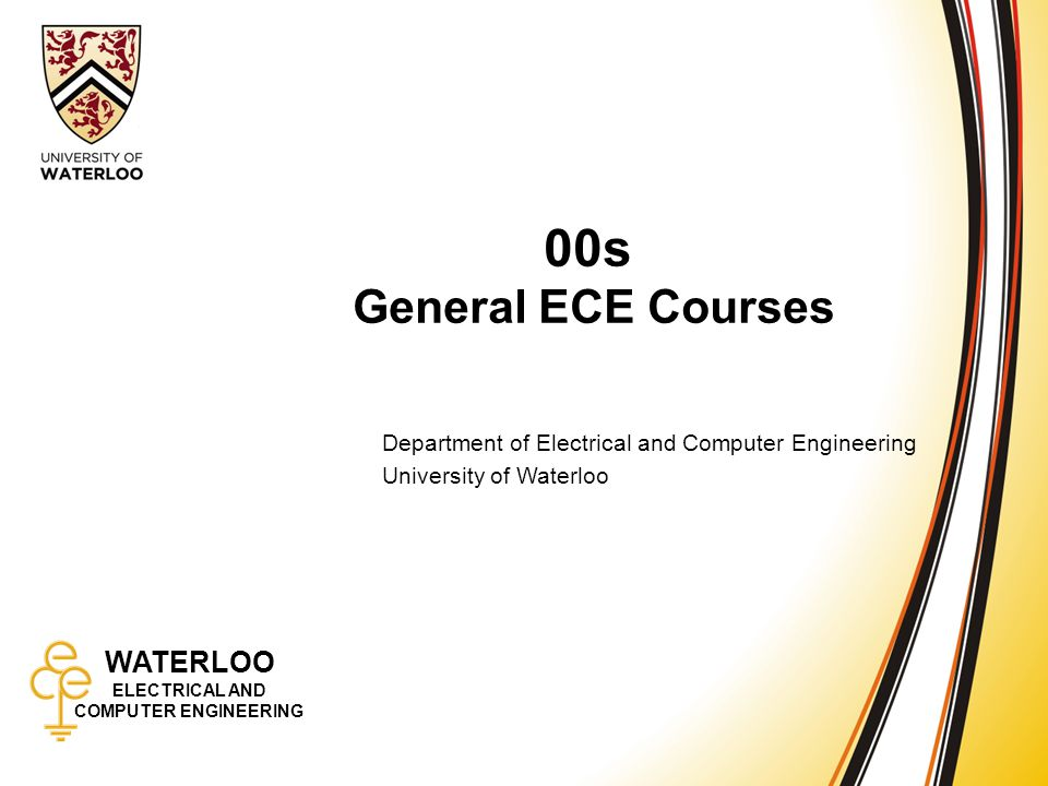 WATERLOO ELECTRICAL AND COMPUTER ENGINEERING 00s: General ECE Courses 1 WATERLOO ELECTRICAL AND COMPUTER ENGINEERING 00s General ECE Courses Department of Electrical and Computer Engineering University of Waterloo