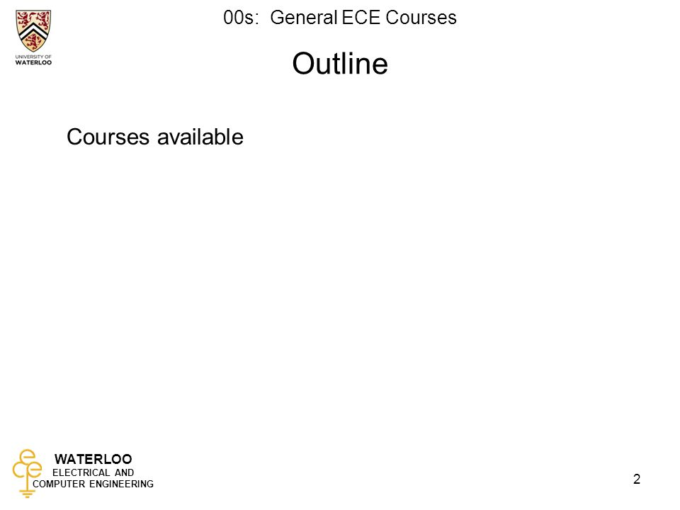WATERLOO ELECTRICAL AND COMPUTER ENGINEERING 00s: General ECE Courses 2 Outline Courses available