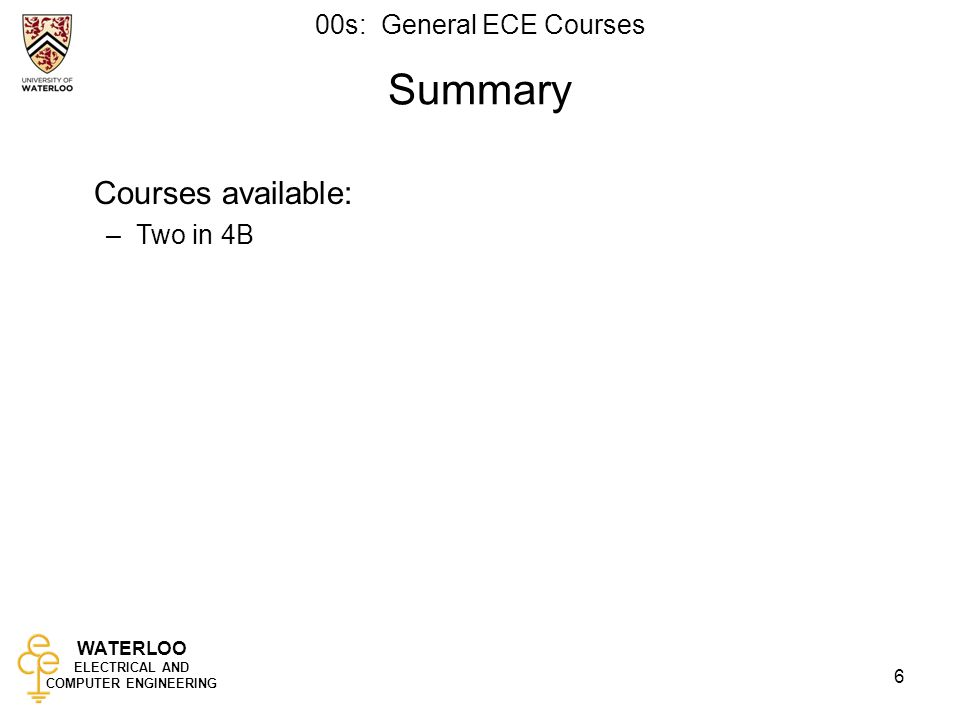 WATERLOO ELECTRICAL AND COMPUTER ENGINEERING 00s: General ECE Courses 6 Summary Courses available: –Two in 4B