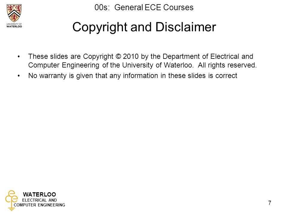 WATERLOO ELECTRICAL AND COMPUTER ENGINEERING 00s: General ECE Courses 7 Copyright and Disclaimer These slides are Copyright © 2010 by the Department of Electrical and Computer Engineering of the University of Waterloo.