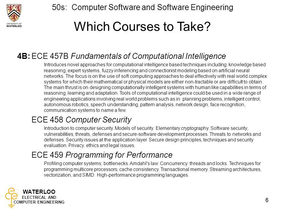 WATERLOO ELECTRICAL AND COMPUTER ENGINEERING 50s: Computer Software and Software Engineering 7 Pre-Enrolment Remember that you must pre-enrol in –October for 4A courses –June for 4B courses Courses with fewer than 20 students will be cancelled!