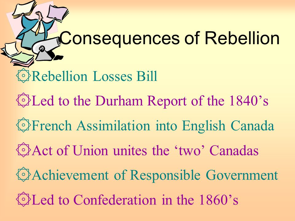 Consequences of Rebellion ۞Rebellion Losses Bill ۞Led to the Durham Report of the 1840's ۞French Assimilation into English Canada ۞Act of Union unites
