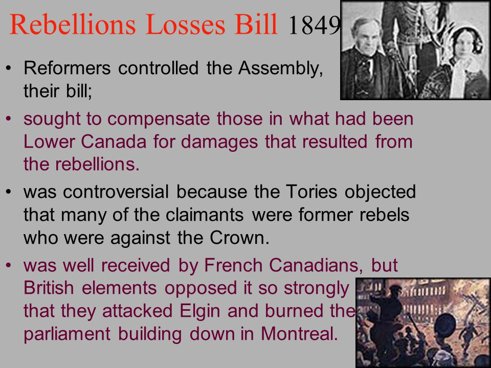 Rebellions Losses Bill 1849 Reformers controlled the Assembly, their bill; sought to compensate those in what had been Lower Canada for damages that r