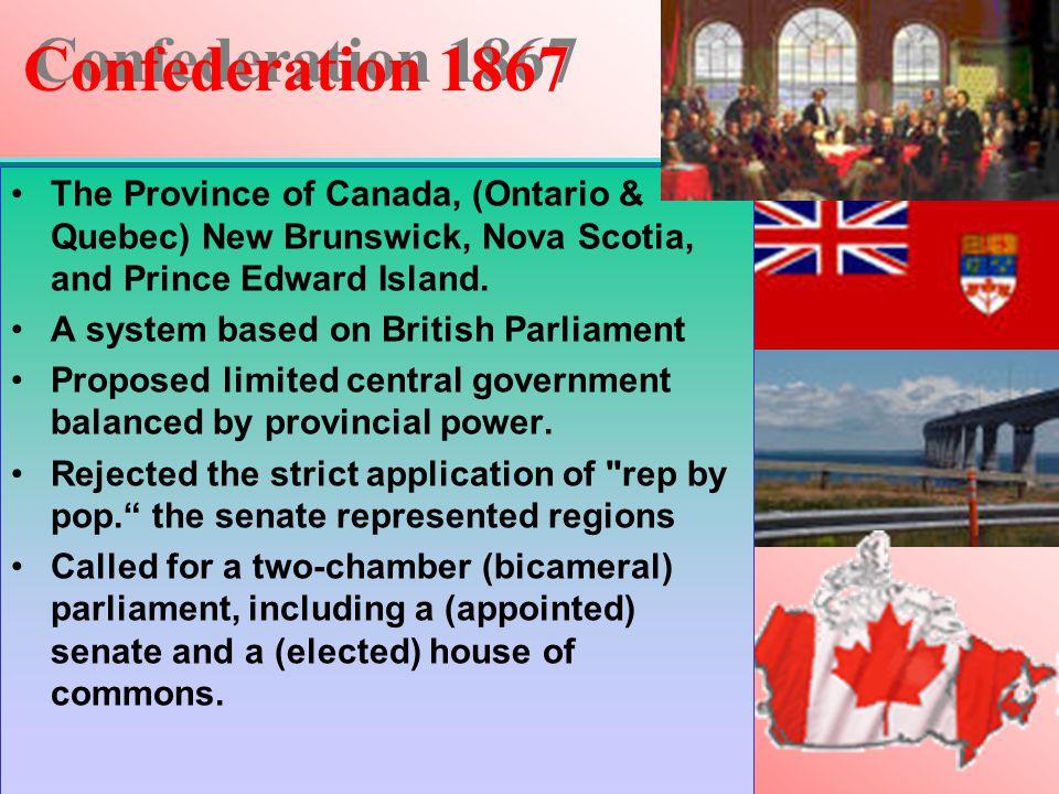 Confederation 1867 The Province of Canada, (Ontario & Quebec) New Brunswick, Nova Scotia, and Prince Edward Island. A system based on British Parliame