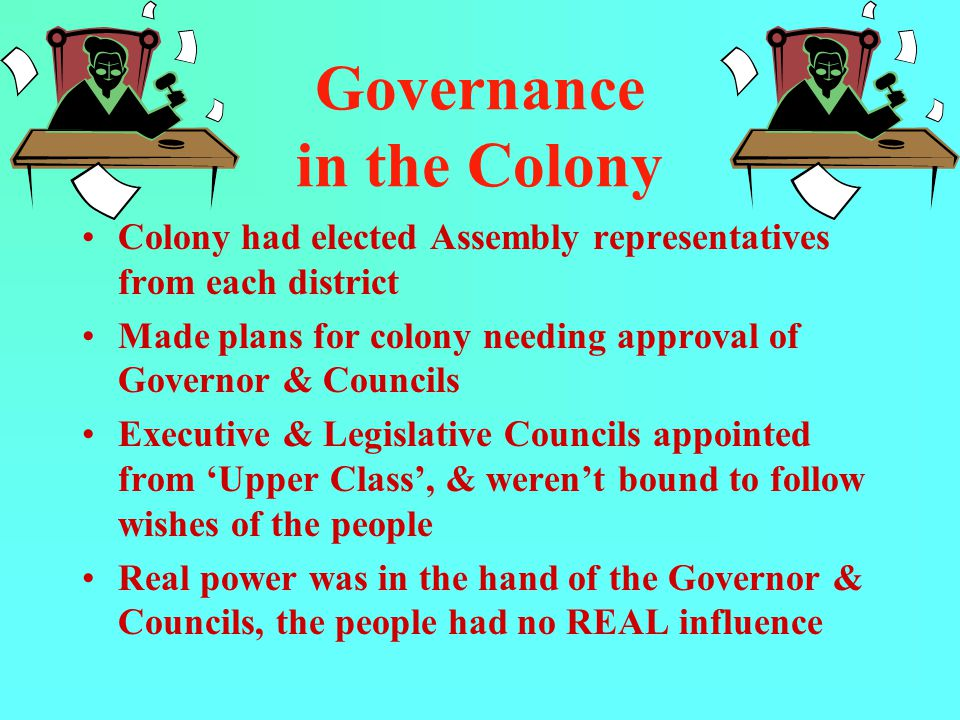 Governance in the Colony Colony had elected Assembly representatives from each district Made plans for colony needing approval of Governor & Councils