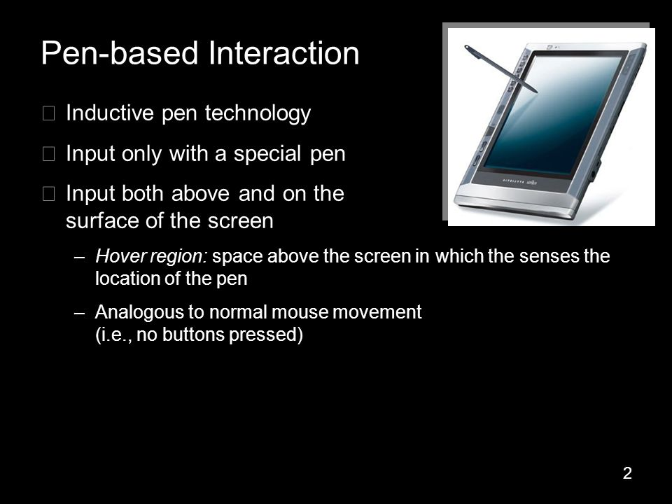 2 ▶ Inductive pen technology ▶ Input only with a special pen ▶ Input both above and on the surface of the screen –Hover region: space above the screen in which the senses the location of the pen –Analogous to normal mouse movement (i.e., no buttons pressed) Pen-based Interaction
