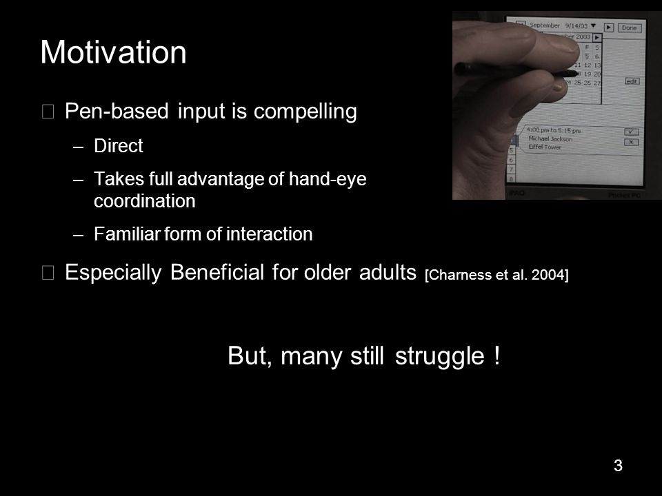 3 Motivation ▶ Pen-based input is compelling –Direct –Takes full advantage of hand-eye coordination –Familiar form of interaction ▶ Especially Beneficial for older adults [Charness et al.
