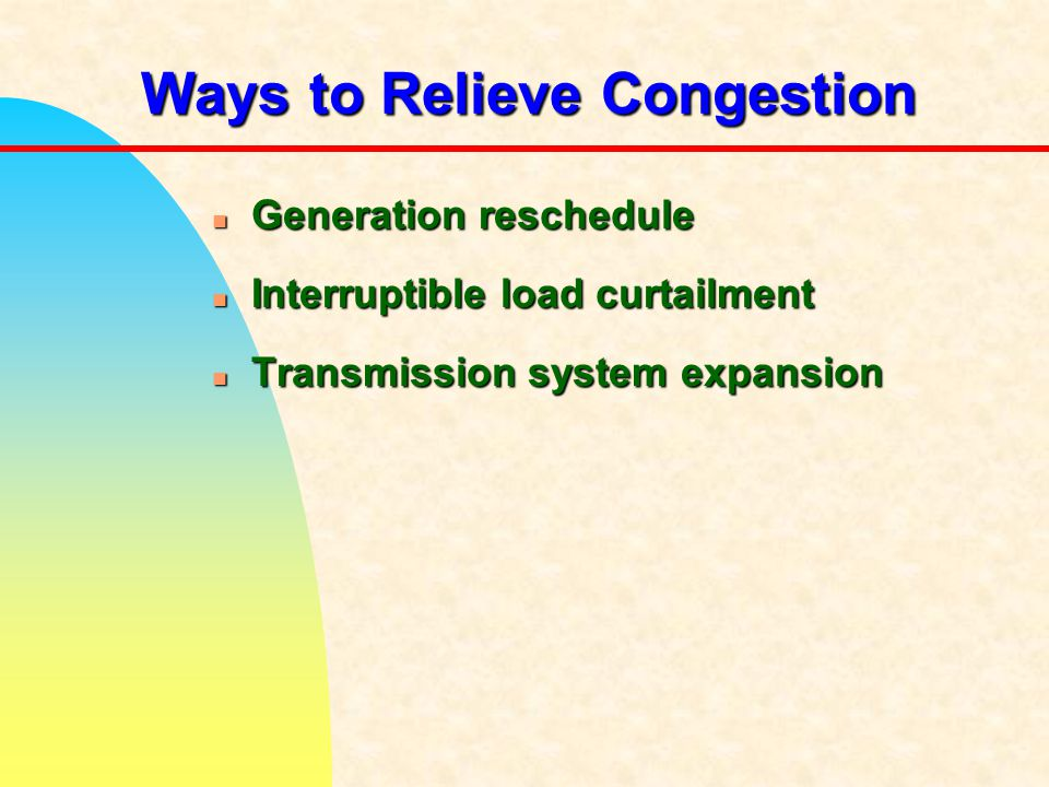 Ways to Relieve Congestion n Generation reschedule n Interruptible load curtailment n Transmission system expansion