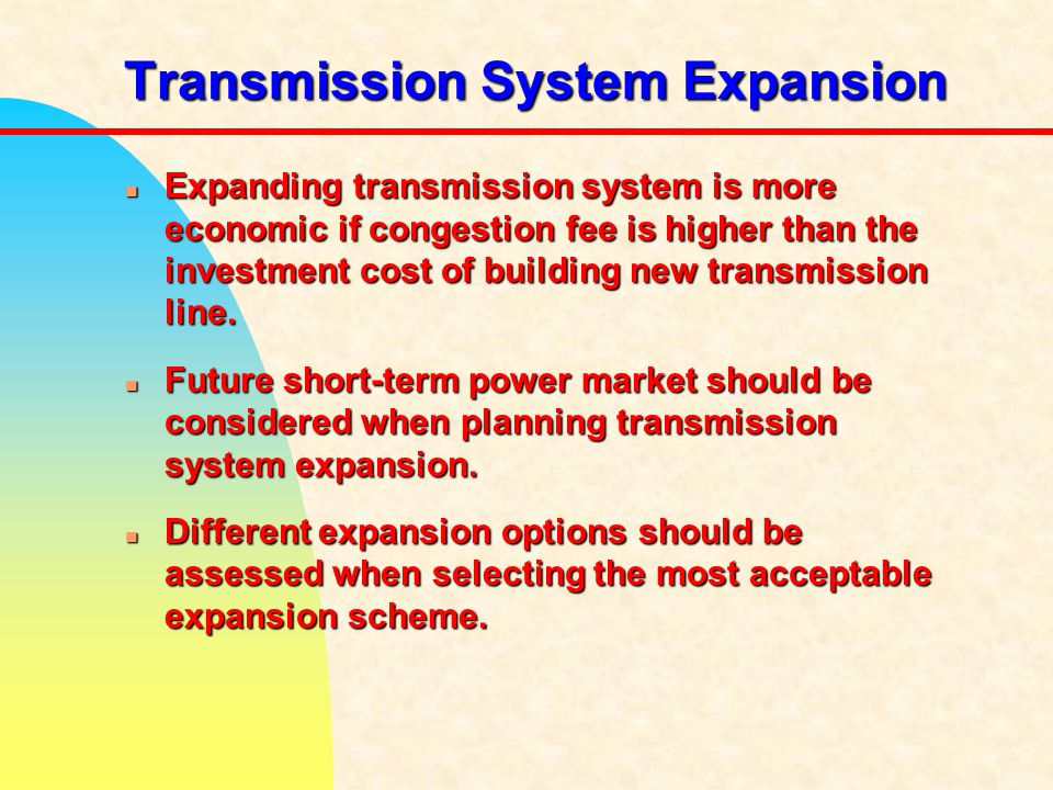 Transmission System Expansion n Expanding transmission system is more economic if congestion fee is higher than the investment cost of building new transmission line.