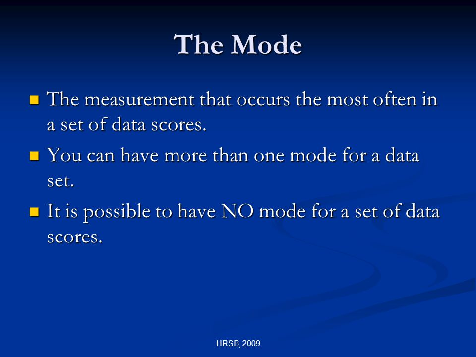 HRSB, 2009 The Mode The measurement that occurs the most often in a set of data scores.