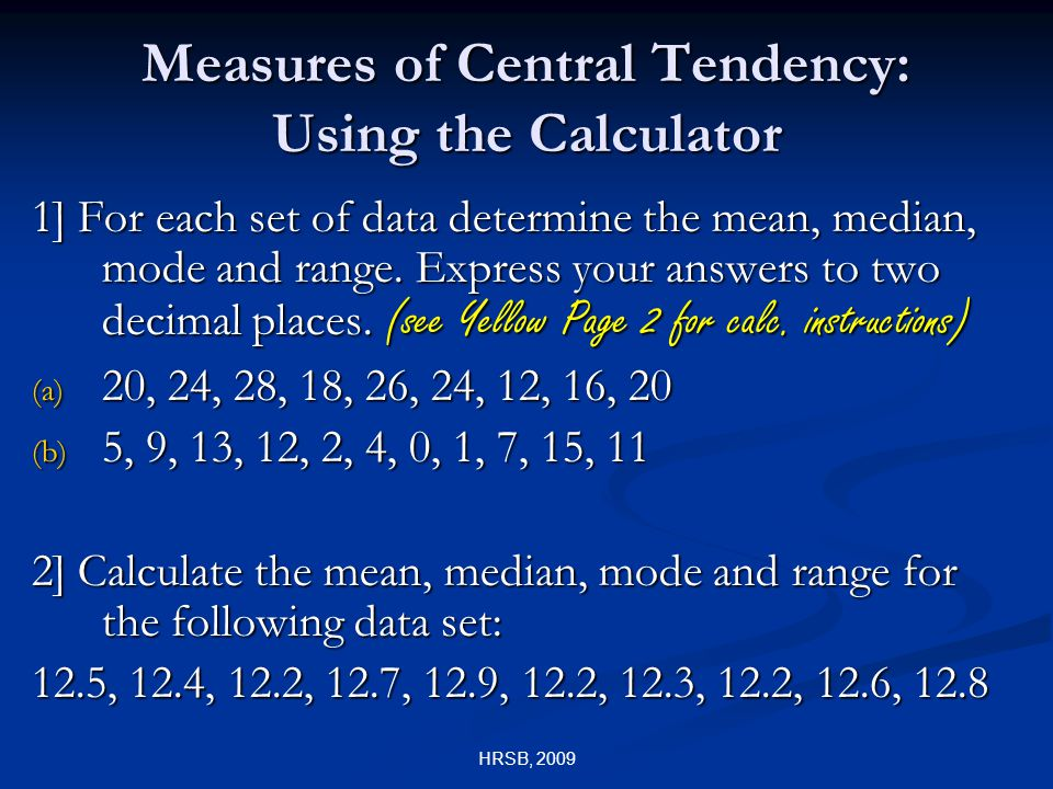 HRSB, 2009 Measures of Central Tendency: Using the Calculator 1] For each set of data determine the mean, median, mode and range.