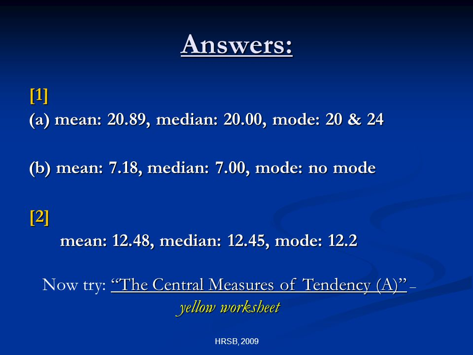 HRSB, 2009 Answers: [1] (a) mean: 20.89, median: 20.00, mode: 20 & 24 (b) mean: 7.18, median: 7.00, mode: no mode [2] mean: 12.48, median: 12.45, mode: 12.2 The Central Measures of Tendency (A) yellow worksheet Now try: The Central Measures of Tendency (A) – yellow worksheet