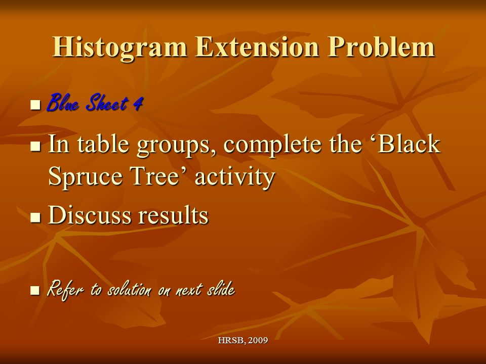 HRSB, 2009 Histogram Extension Problem Blue Sheet 4 Blue Sheet 4 In table groups, complete the 'Black Spruce Tree' activity In table groups, complete the 'Black Spruce Tree' activity Discuss results Discuss results Refer to solution on next slide Refer to solution on next slide