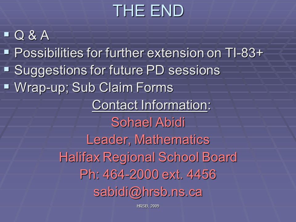 HRSB, 2009 THE END  Q & A  Possibilities for further extension on TI-83+  Suggestions for future PD sessions  Wrap-up; Sub Claim Forms Contact Information: Sohael Abidi Leader, Mathematics Halifax Regional School Board Ph: 464-2000 ext.