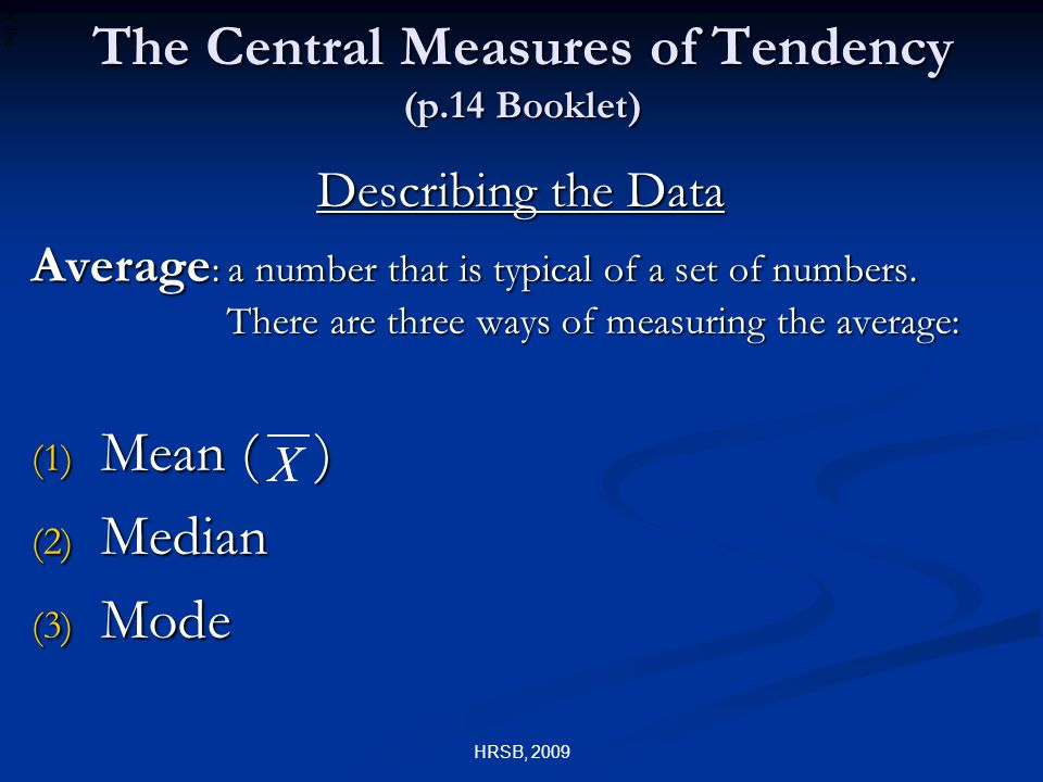 HRSB, 2009 The Central Measures of Tendency (p.14 Booklet) Describing the Data Average : a number that is typical of a set of numbers.