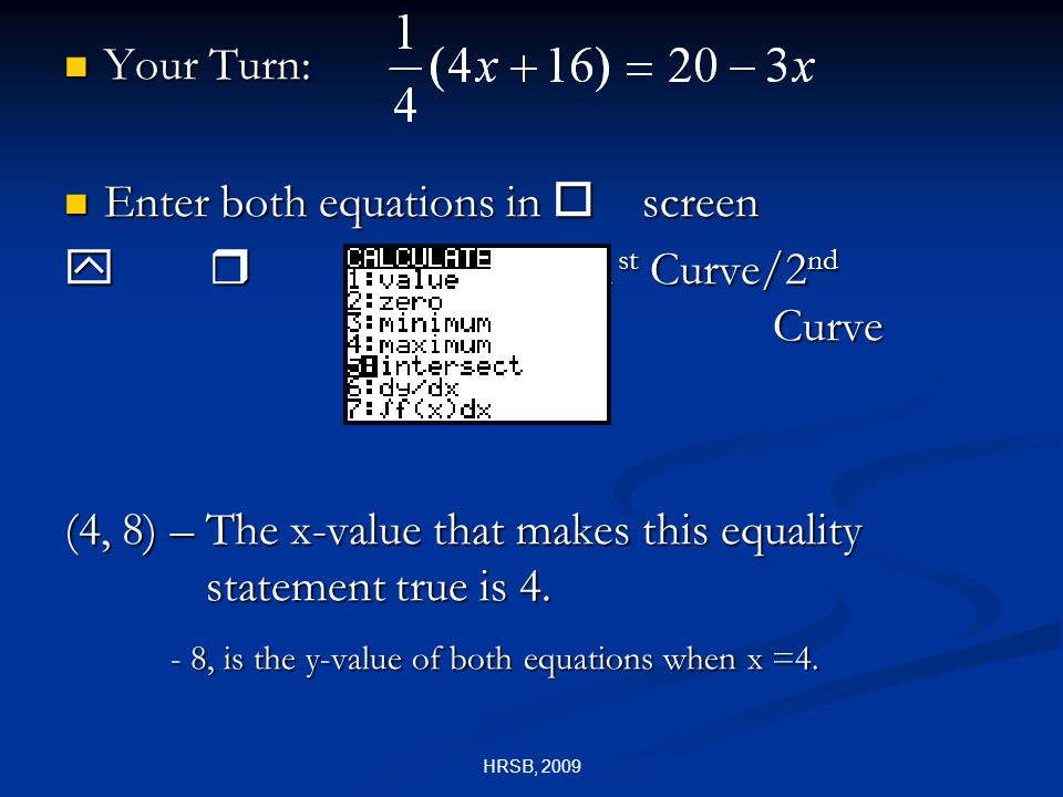 HRSB, 2009 Your Turn: Your Turn: Enter both equations in o screen Enter both equations in o screen y r 1 st Curve/2 nd Curve (4, 8) – The x-value that makes this equality statement true is 4.