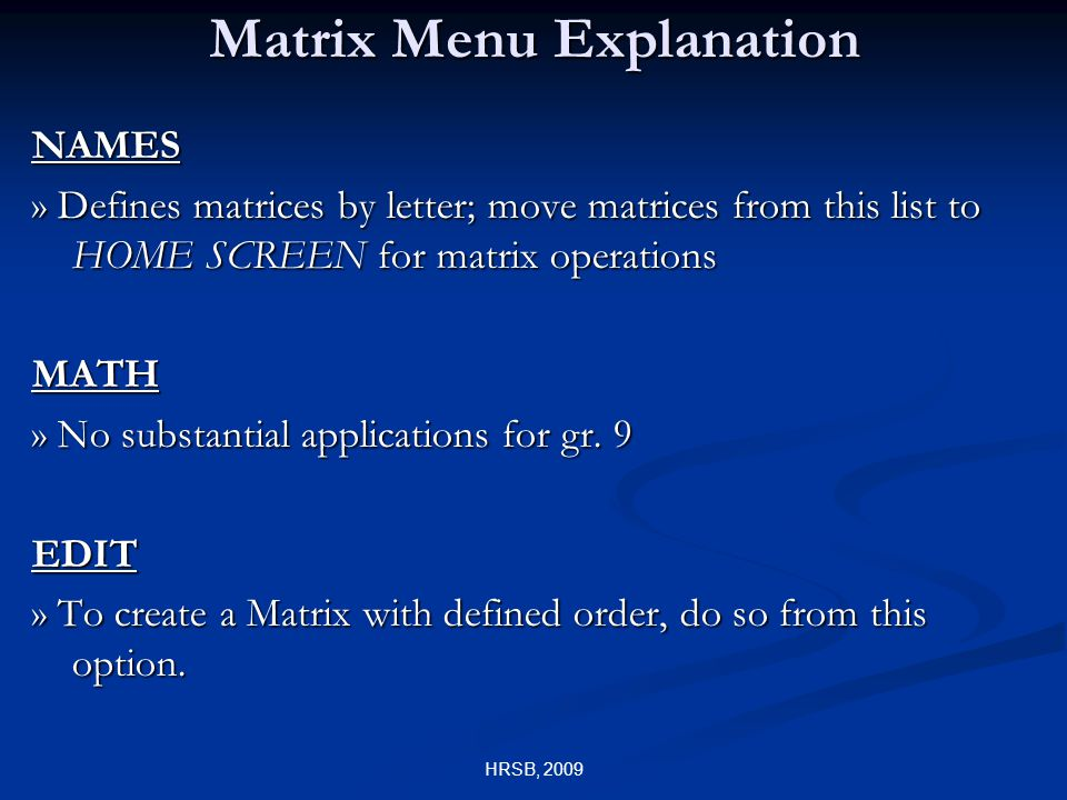 HRSB, 2009 Matrix Menu Explanation NAMES » Defines matrices by letter; move matrices from this list to HOME SCREEN for matrix operations MATH » No substantial applications for gr.