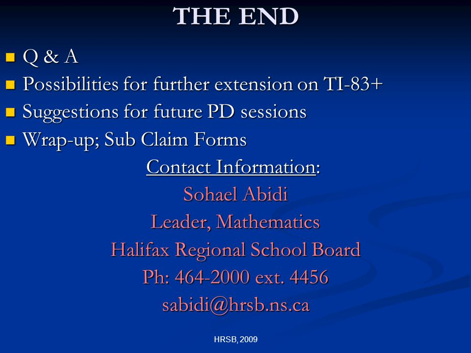 HRSB, 2009 THE END Q & A Q & A Possibilities for further extension on TI-83+ Possibilities for further extension on TI-83+ Suggestions for future PD sessions Suggestions for future PD sessions Wrap-up; Sub Claim Forms Wrap-up; Sub Claim Forms Contact Information: Sohael Abidi Leader, Mathematics Halifax Regional School Board Ph: 464-2000 ext.