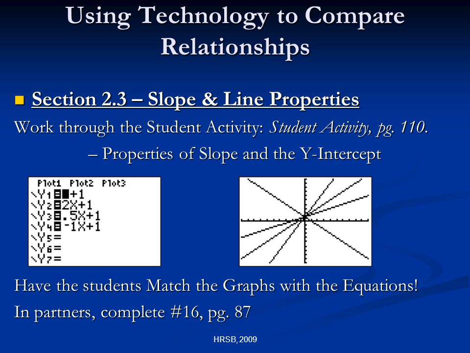 HRSB, 2009 Using Technology to Compare Relationships Section 2.3 – Slope & Line Properties Section 2.3 – Slope & Line Properties Work through the Student Activity: Student Activity, pg.