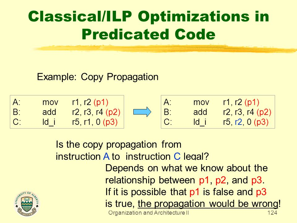 CMPUT 329 - Computer Organization and Architecture II124 Classical/ILP Optimizations in Predicated Code Example: Copy Propagation A:movr1, r2 (p1) B:a