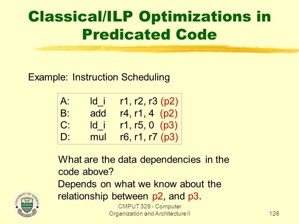 CMPUT 329 - Computer Organization and Architecture II126 Classical/ILP Optimizations in Predicated Code Example: Instruction Scheduling A:ld_ir1, r2,