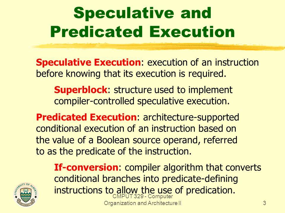 CMPUT 329 - Computer Organization and Architecture II114 Example of PHG Construction pclr p4, p6 ld_I r98, r3, 0 add r27, r98, -1 st_I r3, 0, r27 blt r98, 1, LC ld_i r30, r3, 4 add r29, r30, 1 st_I r3, 4, r29 ld_c r4, r30, 0 beq r4, -1, EXIT ld_I r33, r73, 0 add r32, r33, 1 st_I r73, 0, r32 pge p4(OR), p1(/U), 32, r4[c1, /c1] pge p4(OR), p2(/U), r4, 127 (p1)[c2, /c2] peq p3(U),-,0,r2 (p2)[c3] peq p6(OR), p5(/U), r4, r10 (p4)[c4, /c4] peq p7(U), -, r4, r10 (p4)[c4] peq p6(OR), p8(/U), r4, 32 (p5)[c5, /c5] ld_I r36, r72, 0 (p3) add r35, r36, 1 (p3) st_I r72, 0, r35 (p3) add r2, r2, 1 (p3) ld_I r39, r71, 0 (p7) add r38, r39, 1 (p7) st_I r71, 0, r38 (p7) peq p6(OR), -, r4, 9 (p8) [c6] mov r2, 0 (p6) jmp loop T peq p3(U),-,0,r2 (p2)[c3] c1/c1 p1 c2/c2 p4p2 c3 p3
