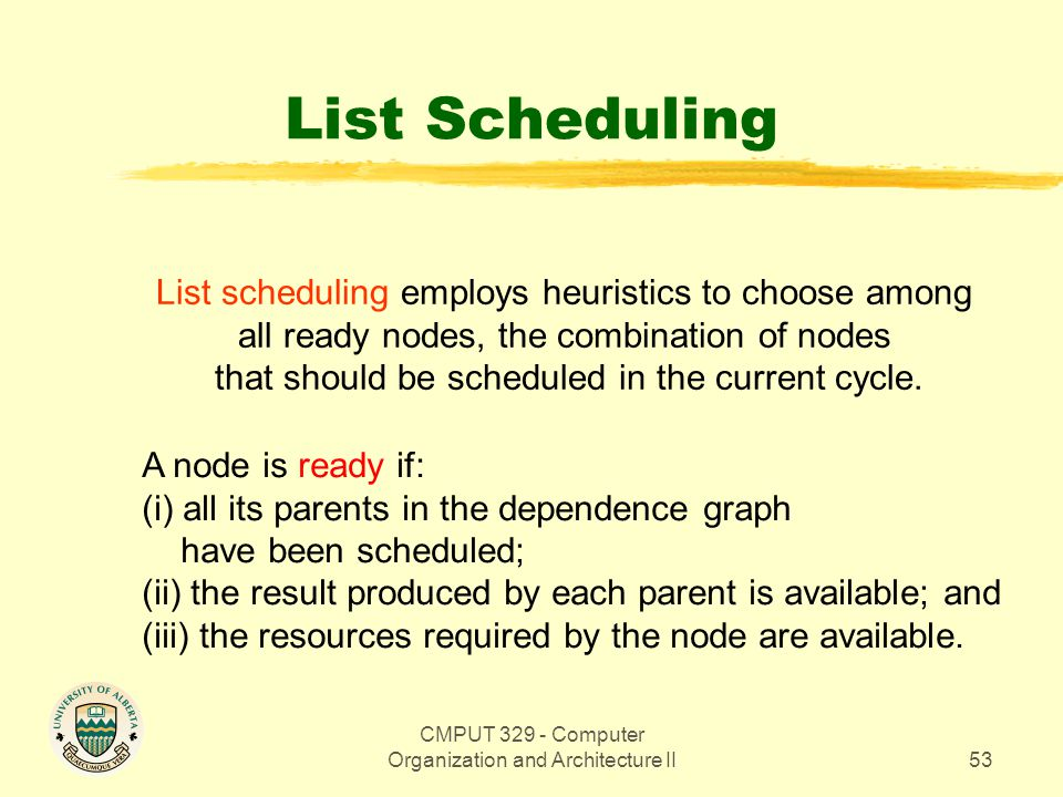 CMPUT 329 - Computer Organization and Architecture II53 List Scheduling List scheduling employs heuristics to choose among all ready nodes, the combin