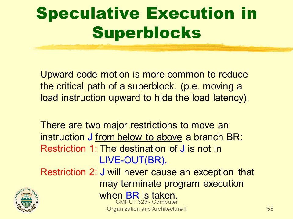 CMPUT 329 - Computer Organization and Architecture II58 Speculative Execution in Superblocks Upward code motion is more common to reduce the critical