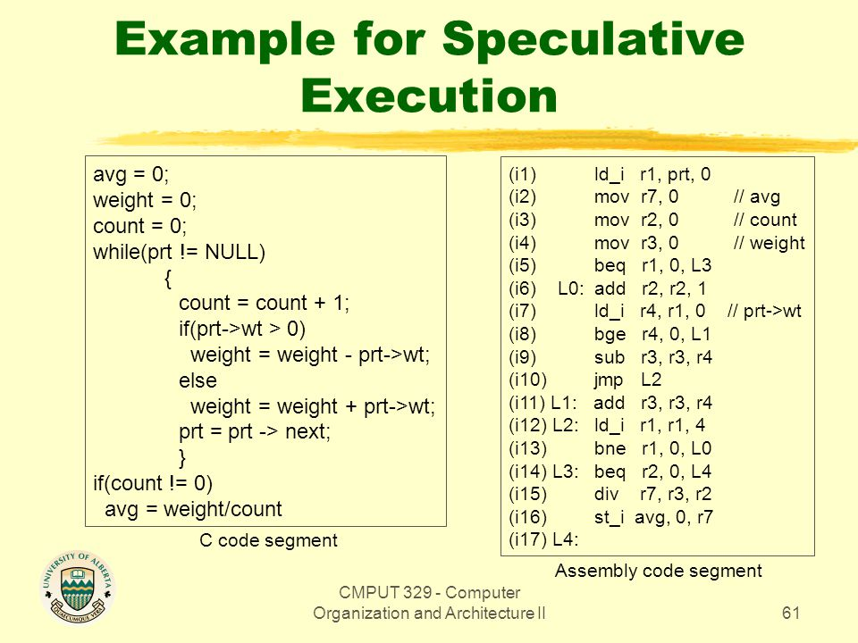 CMPUT 329 - Computer Organization and Architecture II61 Example for Speculative Execution avg = 0; weight = 0; count = 0; while(prt != NULL) { count =