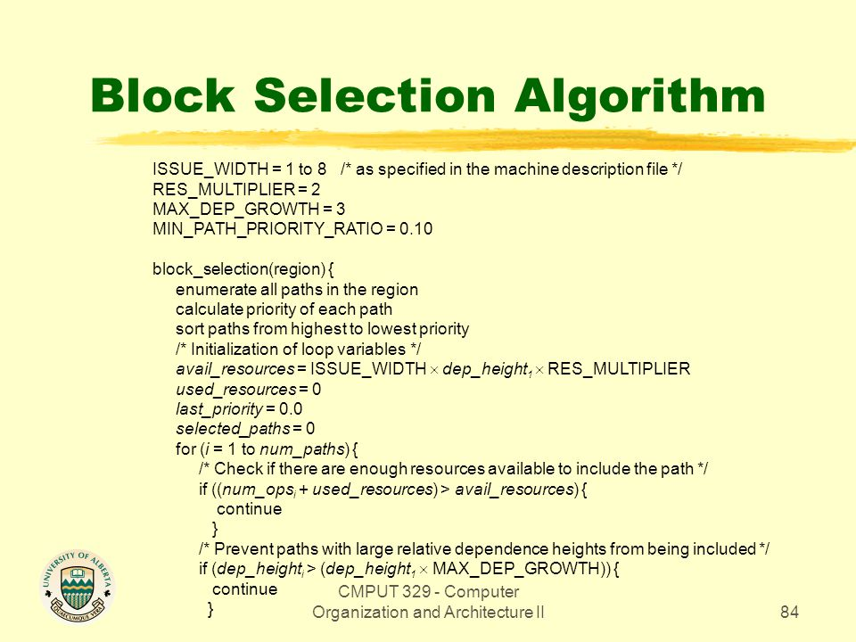 CMPUT 329 - Computer Organization and Architecture II84 Block Selection Algorithm ISSUE_WIDTH = 1 to 8 /* as specified in the machine description file