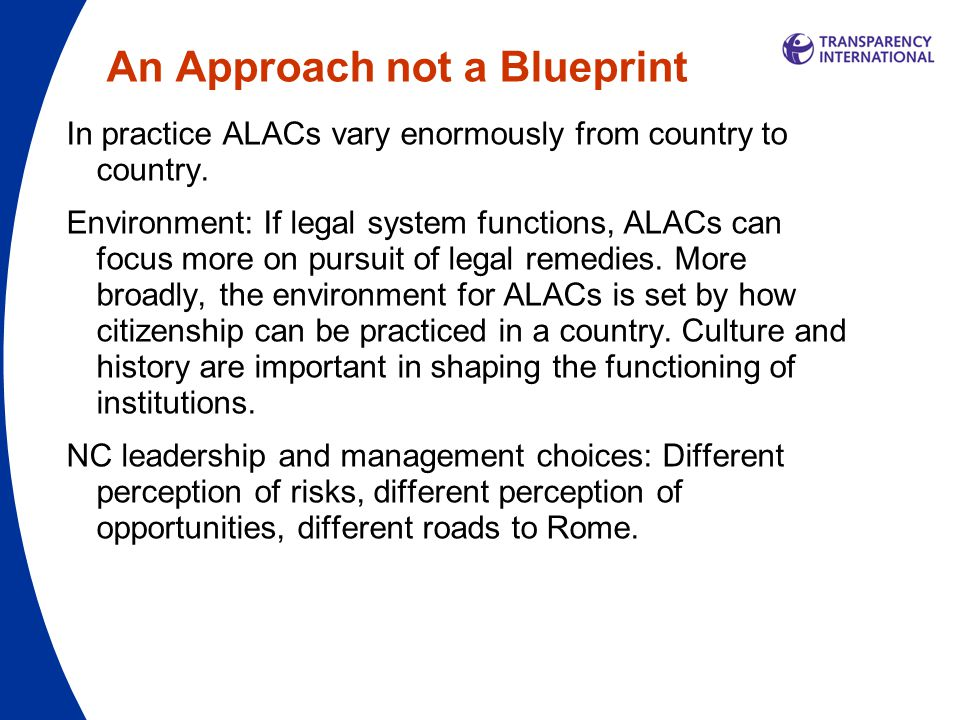 An Approach not a Blueprint In practice ALACs vary enormously from country to country. Environment: If legal system functions, ALACs can focus more on