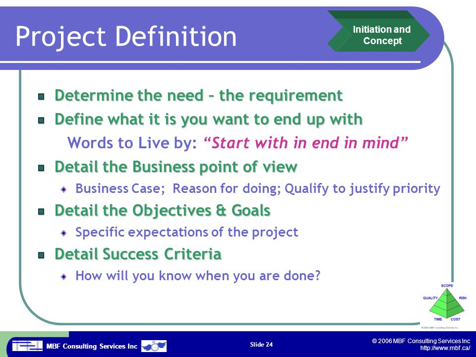 MBF Consulting Services Inc © 2006 MBF Consulting Services Inc http://www.mbf.ca/ Slide 24 Project Definition Determine the need – the requirement Define what it is you want to end up with Words to Live by: Start with in end in mind Detail the Business point of view Business Case; Reason for doing; Qualify to justify priority Detail the Objectives & Goals Specific expectations of the project Detail Success Criteria How will you know when you are done.