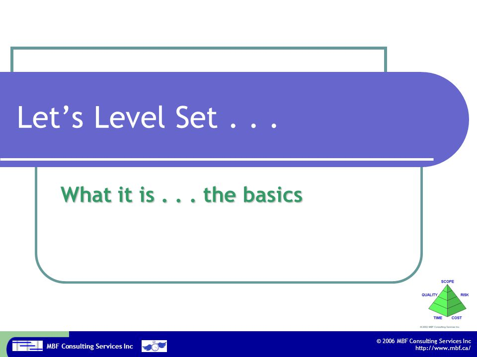 MBF Consulting Services Inc © 2006 MBF Consulting Services Inc http://www.mbf.ca/ Let's Level Set... What it is... the basics