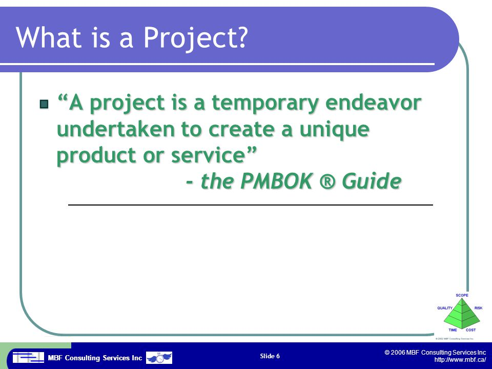 MBF Consulting Services Inc © 2006 MBF Consulting Services Inc http://www.mbf.ca/ Slide 7 What is Project Management.
