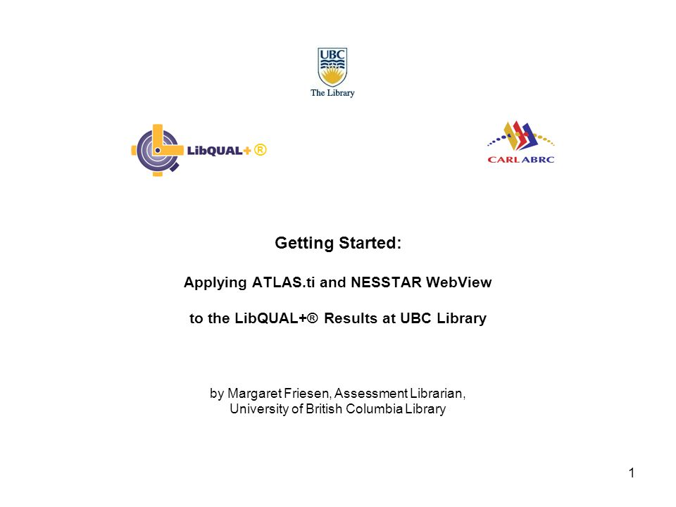 1 Getting Started: Applying ATLAS.ti and NESSTAR WebView to the LibQUAL+® Results at UBC Library by Margaret Friesen, Assessment Librarian, University of British Columbia Library ®