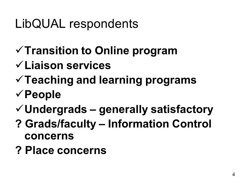 4 LibQUAL respondents Transition to Online program Liaison services Teaching and learning programs People Undergrads – generally satisfactory .