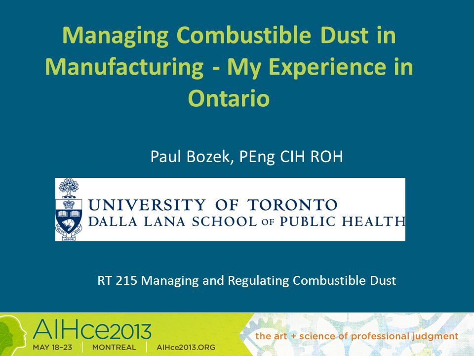 Managing Combustible Dust in Manufacturing - My Experience in Ontario Paul Bozek, PEng CIH ROH RT 215 Managing and Regulating Combustible Dust