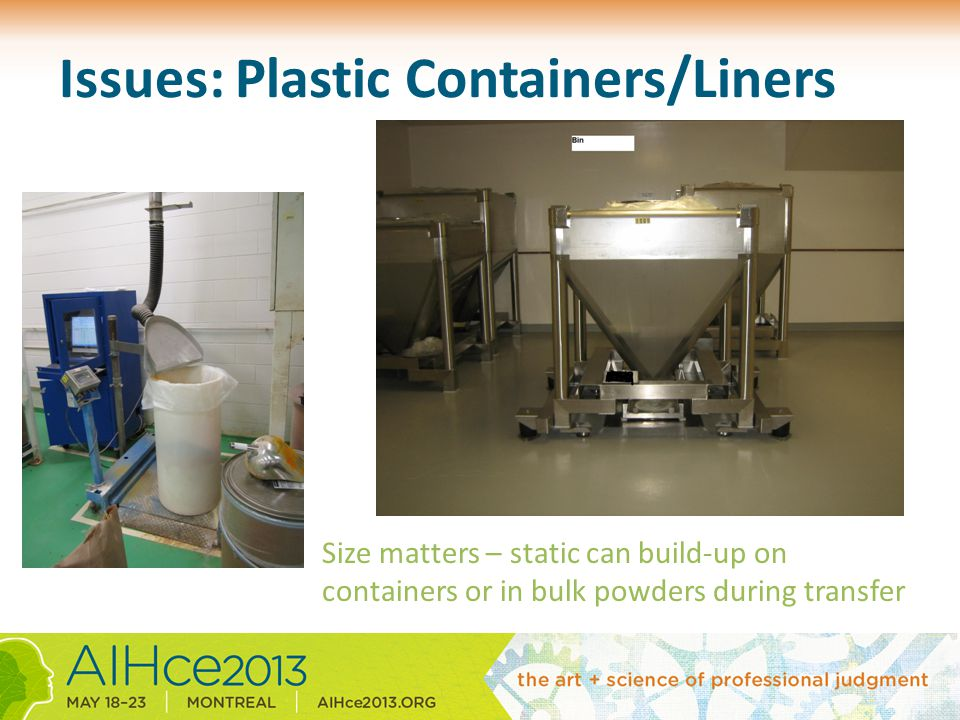 Issues: Plastic Containers/Liners Size matters – static can build-up on containers or in bulk powders during transfer