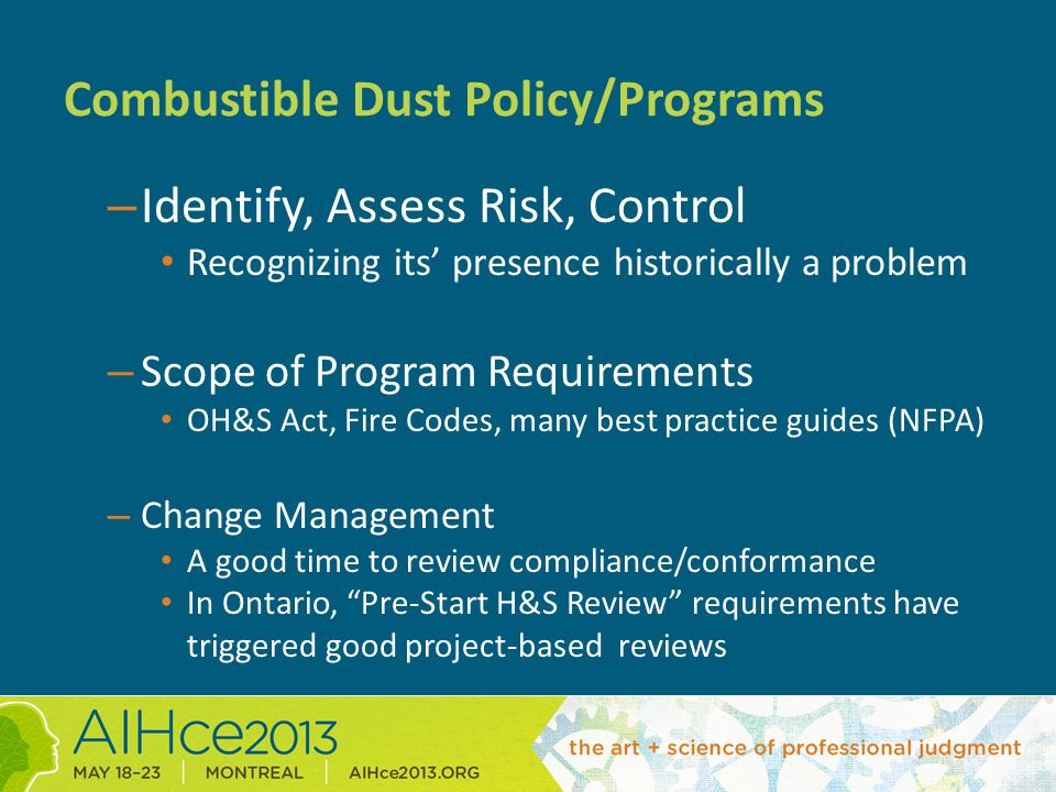Combustible Dust Policy/Programs – Identify, Assess Risk, Control Recognizing its' presence historically a problem – Scope of Program Requirements OH&S Act, Fire Codes, many best practice guides (NFPA) – Change Management A good time to review compliance/conformance In Ontario, Pre-Start H&S Review requirements have triggered good project-based reviews