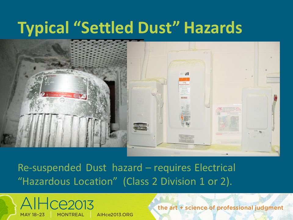 Typical Settled Dust Hazards Re-suspended Dust hazard – requires Electrical Hazardous Location (Class 2 Division 1 or 2).