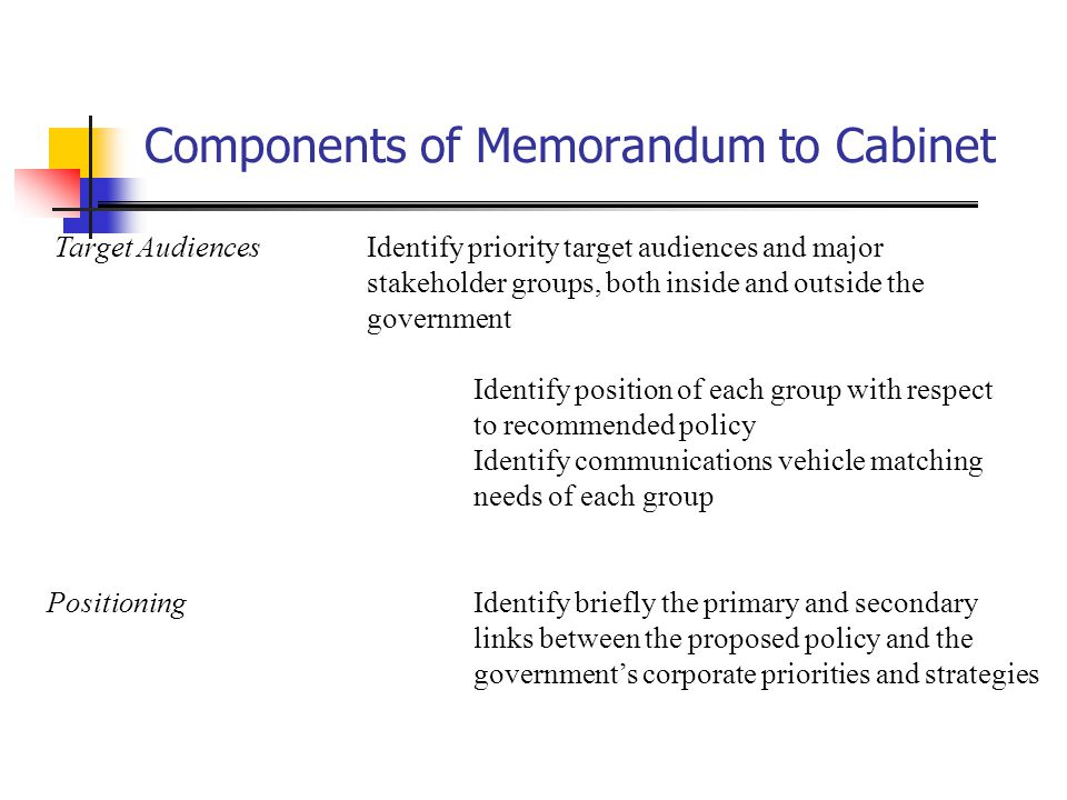 Components of Memorandum to Cabinet Target AudiencesIdentify priority target audiences and major stakeholder groups, both inside and outside the gover