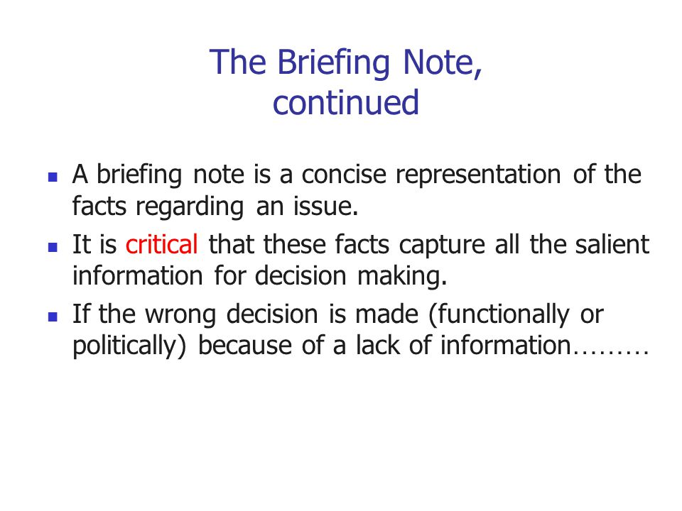 The Briefing Note, continued A briefing note is a concise representation of the facts regarding an issue. It is critical that these facts capture all