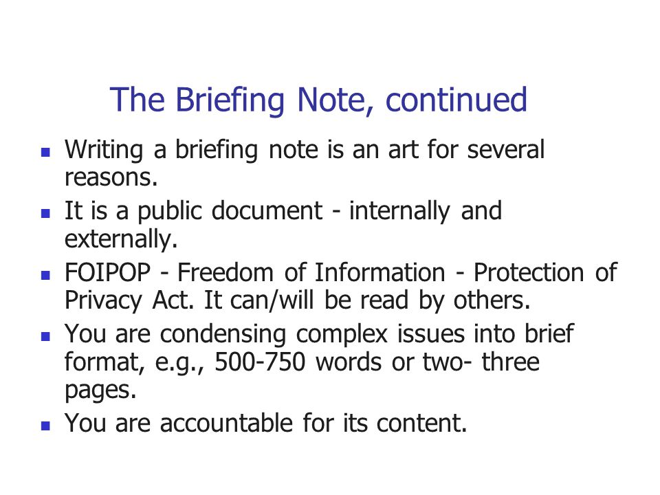 The Briefing Note, continued Writing a briefing note is an art for several reasons. It is a public document - internally and externally. FOIPOP - Free