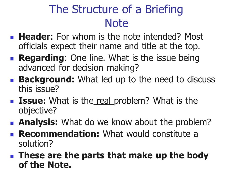 The Structure of a Briefing Note Header: For whom is the note intended? Most officials expect their name and title at the top. Regarding: One line. Wh