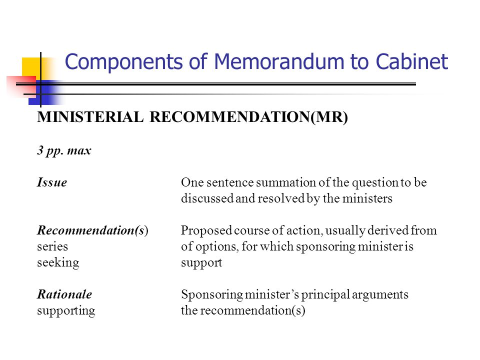Components of Memorandum to Cabinet Problems and StrategiesSuccinct description of (1) possible adverse consequences to the Government and criticism it might face should recommendation(s) be implemented (2) best means of handling of them Political ConsiderationsDescription of principal political issues connected with the recommended course of action Departmental PositionsPositions for and against taken by concerned departments with respect to recommended course of action