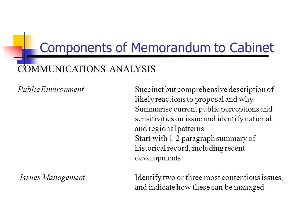 Components of Memorandum to Cabinet COMMUNICATIONS ANALYSIS Public EnvironmentSuccinct but comprehensive description of likely reactions to proposal a