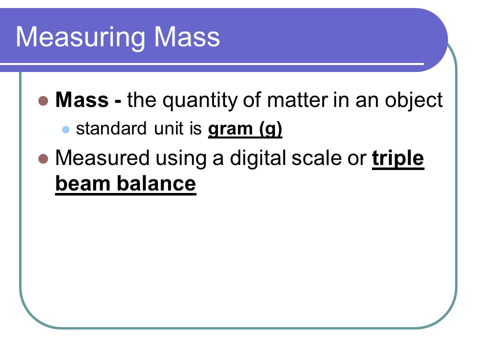 Measuring Mass Mass - the quantity of matter in an object standard unit is gram (g) Measured using a digital scale or triple beam balance